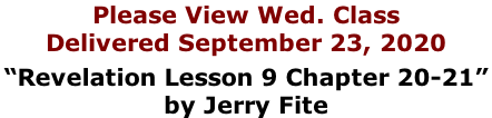 "Please View Wed. Class Delivered September 23, 2020  ""Revelation Lesson 9 Chapter 20-21""  by Jerry Fite"